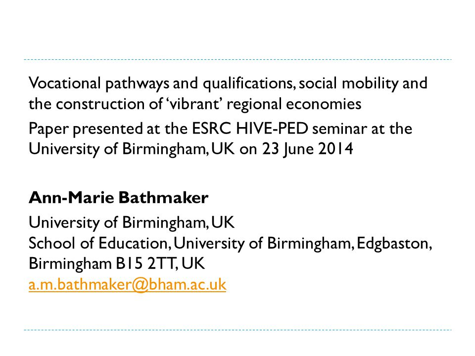 Vocational pathways and qualifications, social mobility and the construction of 'vibrant' regional economies Paper presented at the ESRC HIVE-PED seminar at the University of Birmingham, UK on 23 June 2014 Ann-Marie Bathmaker University of Birmingham, UK School of Education, University of Birmingham, Edgbaston, Birmingham B15 2TT, UK a.m.bathmaker@bham.ac.uk a.m.bathmaker@bham.ac.uk