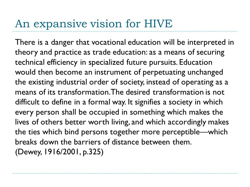 An expansive vision for HIVE There is a danger that vocational education will be interpreted in theory and practice as trade education: as a means of securing technical efficiency in specialized future pursuits.