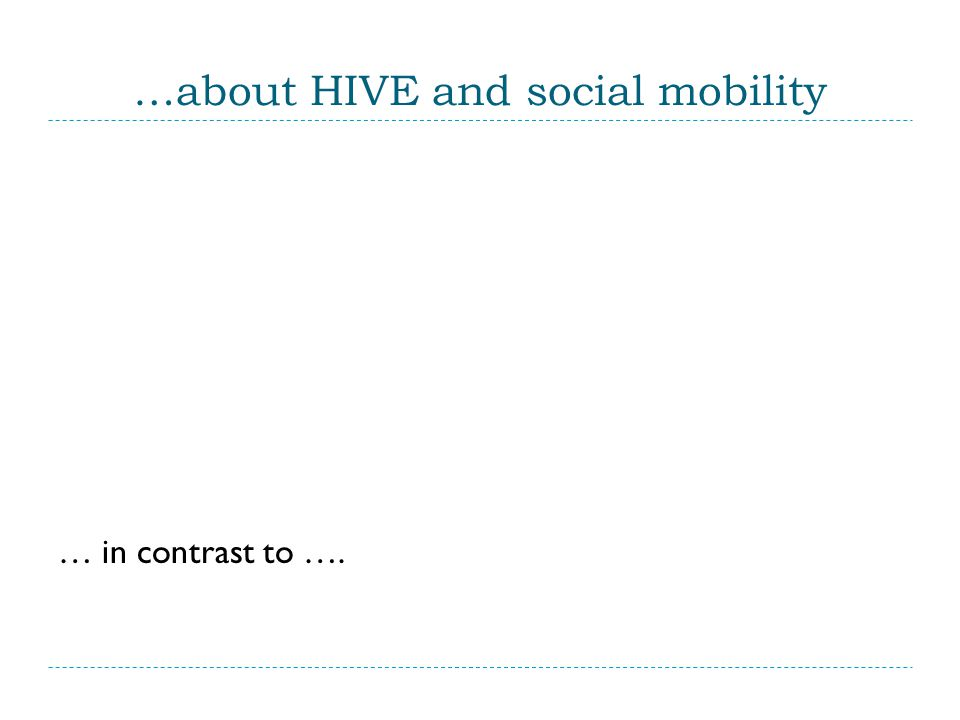 …about HIVE and social mobility … in contrast to ….