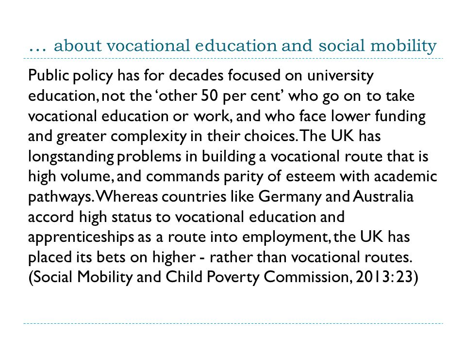 … about vocational education and social mobility Public policy has for decades focused on university education, not the 'other 50 per cent' who go on to take vocational education or work, and who face lower funding and greater complexity in their choices.