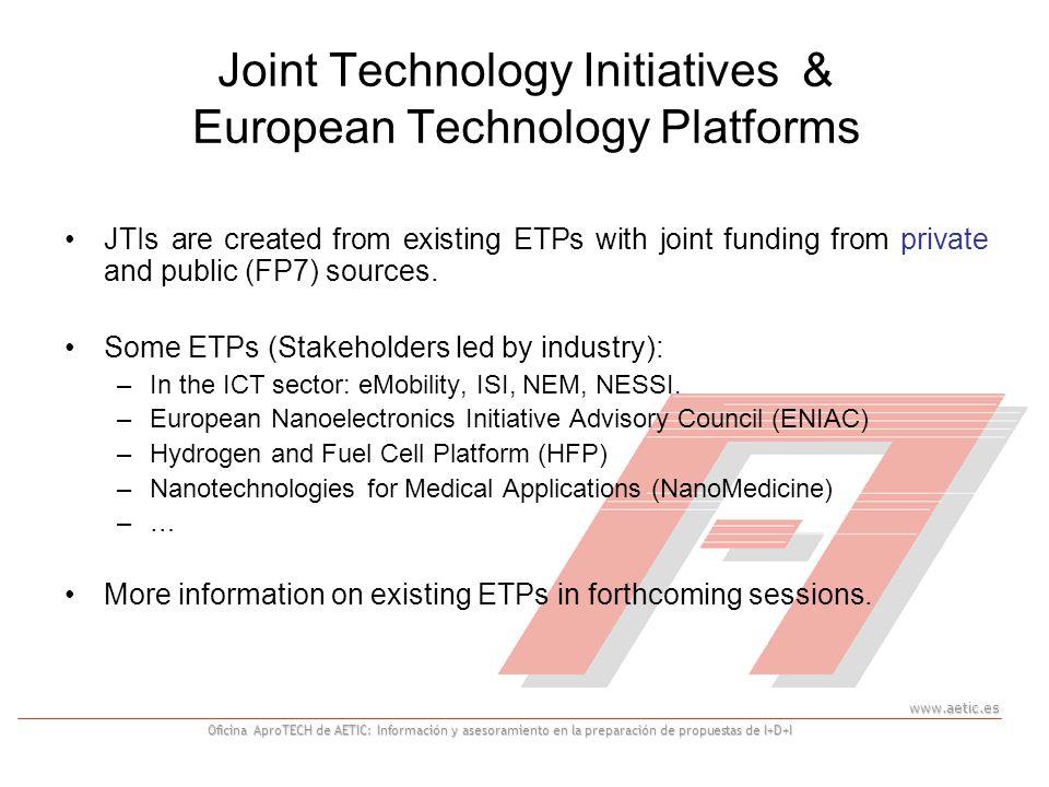 www.aetic.es Oficina AproTECH de AETIC: Información y asesoramiento en la preparación de propuestas de I+D+I Joint Technology Initiatives & European Technology Platforms JTIs are created from existing ETPs with joint funding from private and public (FP7) sources.