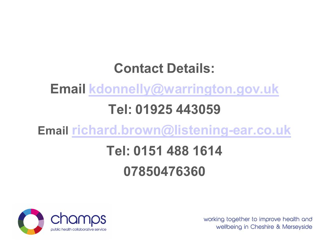 Contact Details: Email kdonnelly@warrington.gov.uk kdonnelly@warrington.gov.uk Tel: 01925 443059 Email richard.brown@listening-ear.co.uk richard.brown@listening-ear.co.uk Tel: 0151 488 1614 07850476360