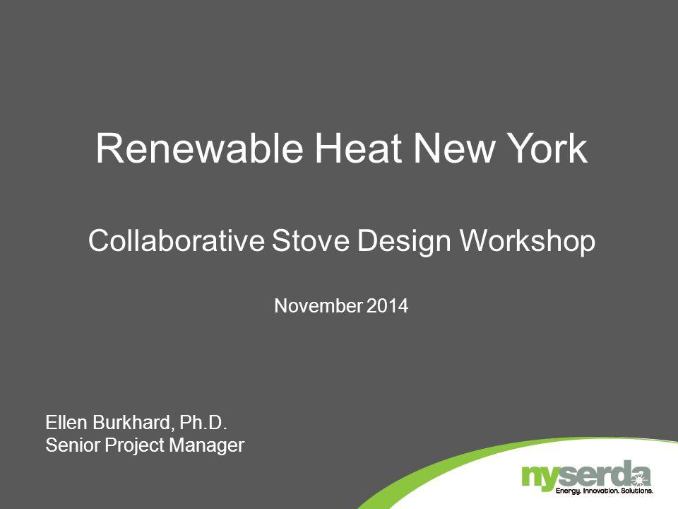 Renewable Heat New York Collaborative Stove Design Workshop November 2014 Ellen Burkhard, Ph.D. Senior Project Manager