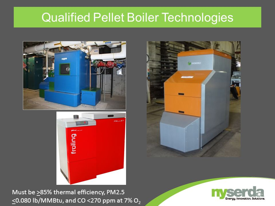 Qualified Pellet Boiler Technologies Must be >85% thermal efficiency, PM2.5 <0.080 lb/MMBtu, and CO <270 ppm at 7% O 2