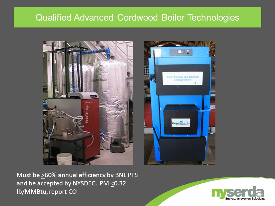Qualified Advanced Cordwood Boiler Technologies Must be >60% annual efficiency by BNL PTS and be accepted by NYSDEC. PM <0.32 lb/MMBtu, report CO