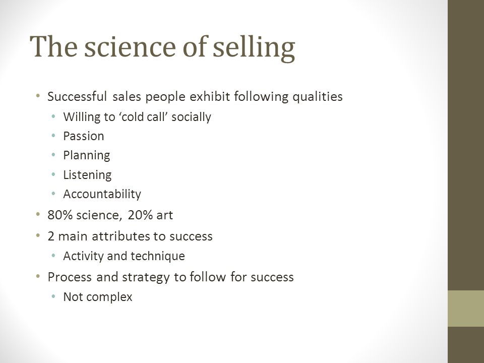 The science of selling Successful sales people exhibit following qualities Willing to 'cold call' socially Passion Planning Listening Accountability 8
