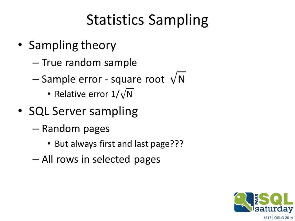 Statistics Sampling Sampling theory – True random sample – Sample error - square root N Relative error 1/ N SQL Server sampling – Random pages But always first and last page??.