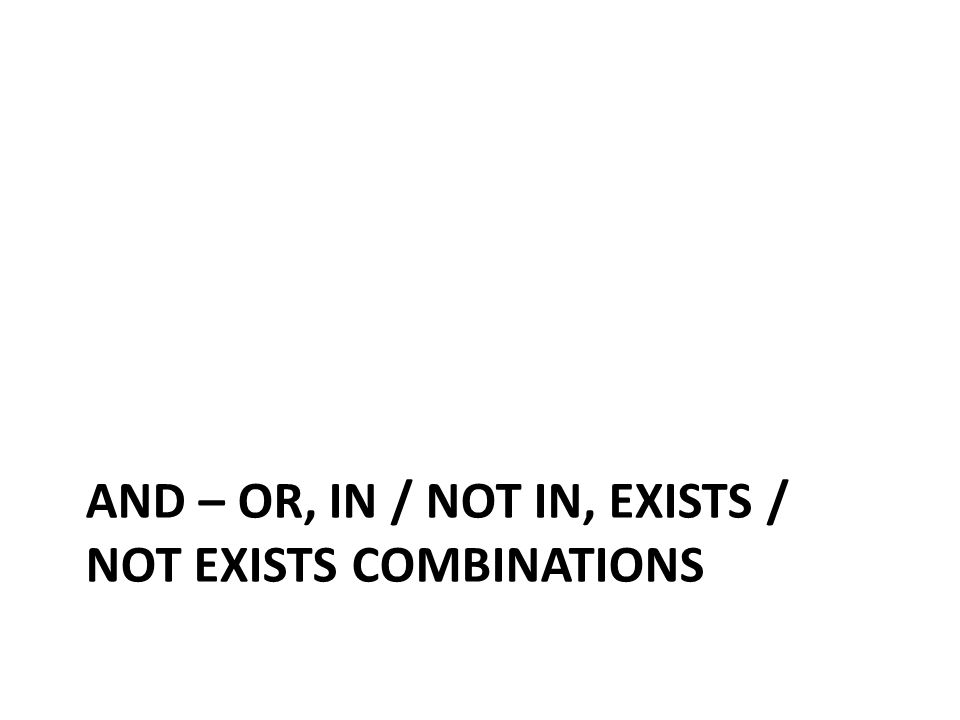 AND – OR, IN / NOT IN, EXISTS / NOT EXISTS COMBINATIONS