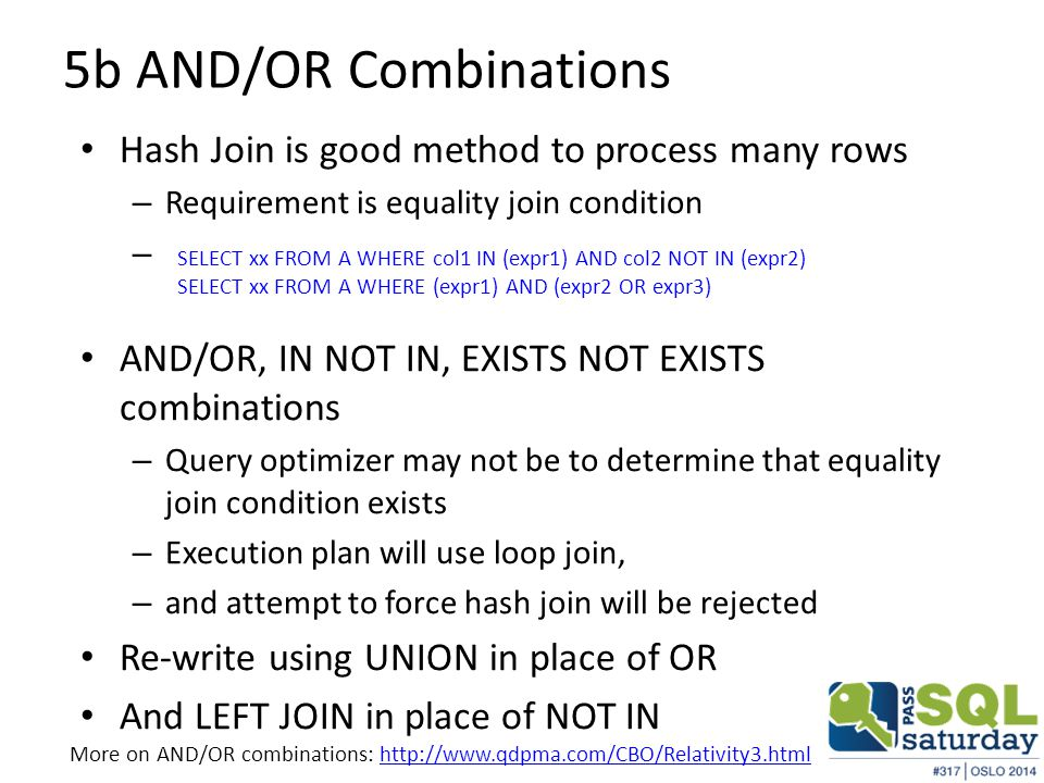 5b AND/OR Combinations Hash Join is good method to process many rows – Requirement is equality join condition – AND/OR, IN NOT IN, EXISTS NOT EXISTS combinations – Query optimizer may not be to determine that equality join condition exists – Execution plan will use loop join, – and attempt to force hash join will be rejected Re-write using UNION in place of OR And LEFT JOIN in place of NOT IN SELECT xx FROM A WHERE col1 IN (expr1) AND col2 NOT IN (expr2) SELECT xx FROM A WHERE (expr1) AND (expr2 OR expr3) More on AND/OR combinations: http://www.qdpma.com/CBO/Relativity3.htmlhttp://www.qdpma.com/CBO/Relativity3.html