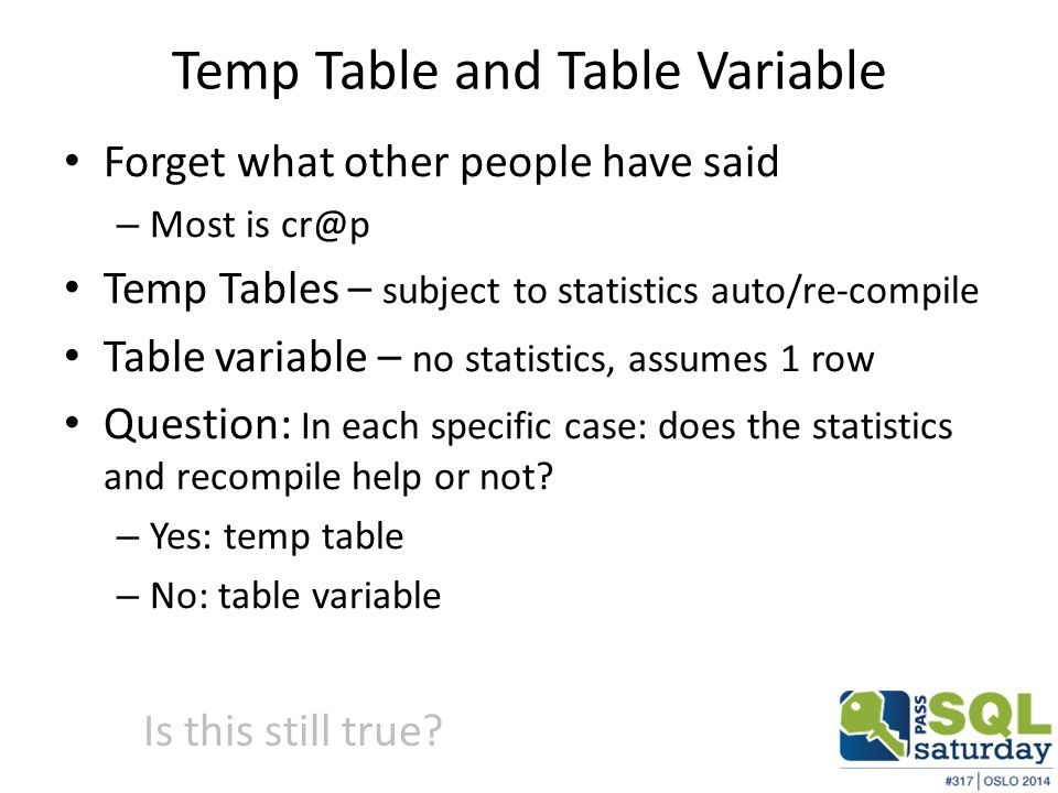 Temp Table and Table Variable Forget what other people have said – Most is cr@p Temp Tables – subject to statistics auto/re-compile Table variable – no statistics, assumes 1 row Question: In each specific case: does the statistics and recompile help or not.