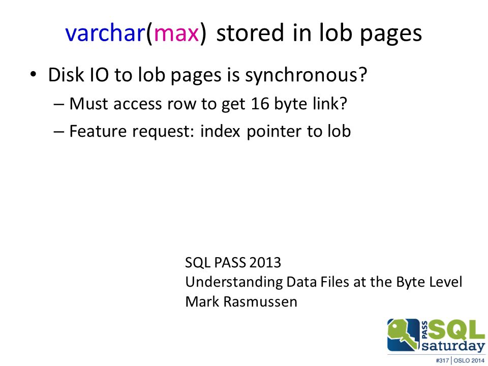 varchar(max) stored in lob pages Disk IO to lob pages is synchronous? – Must access row to get 16 byte link? – Feature request: index pointer to lob S