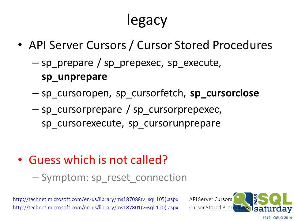 legacy API Server Cursors / Cursor Stored Procedures – sp_prepare / sp_prepexec, sp_execute, sp_unprepare – sp_cursoropen, sp_cursorfetch, sp_cursorclose – sp_cursorprepare / sp_cursorprepexec, sp_cursorexecute, sp_cursorunprepare Guess which is not called.