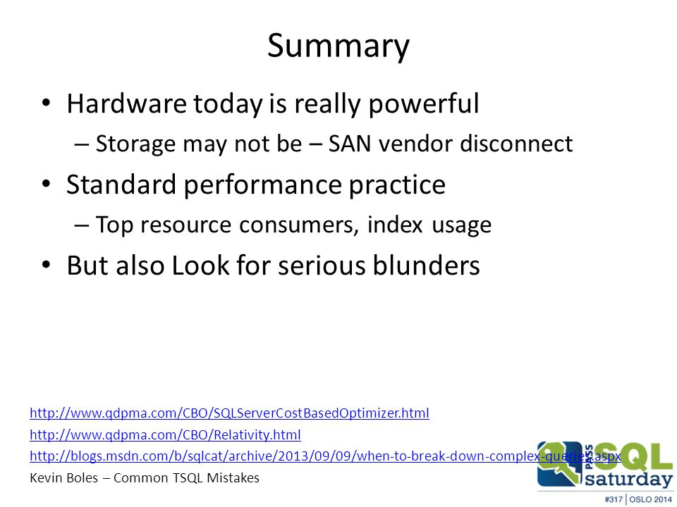 Summary Hardware today is really powerful – Storage may not be – SAN vendor disconnect Standard performance practice – Top resource consumers, index usage But also Look for serious blunders http://www.qdpma.com/CBO/SQLServerCostBasedOptimizer.html http://www.qdpma.com/CBO/Relativity.html http://blogs.msdn.com/b/sqlcat/archive/2013/09/09/when-to-break-down-complex-queries.aspx Kevin Boles – Common TSQL Mistakes