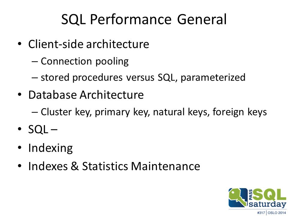SQL Performance General Client-side architecture – Connection pooling – stored procedures versus SQL, parameterized Database Architecture – Cluster key, primary key, natural keys, foreign keys SQL – Indexing Indexes & Statistics Maintenance