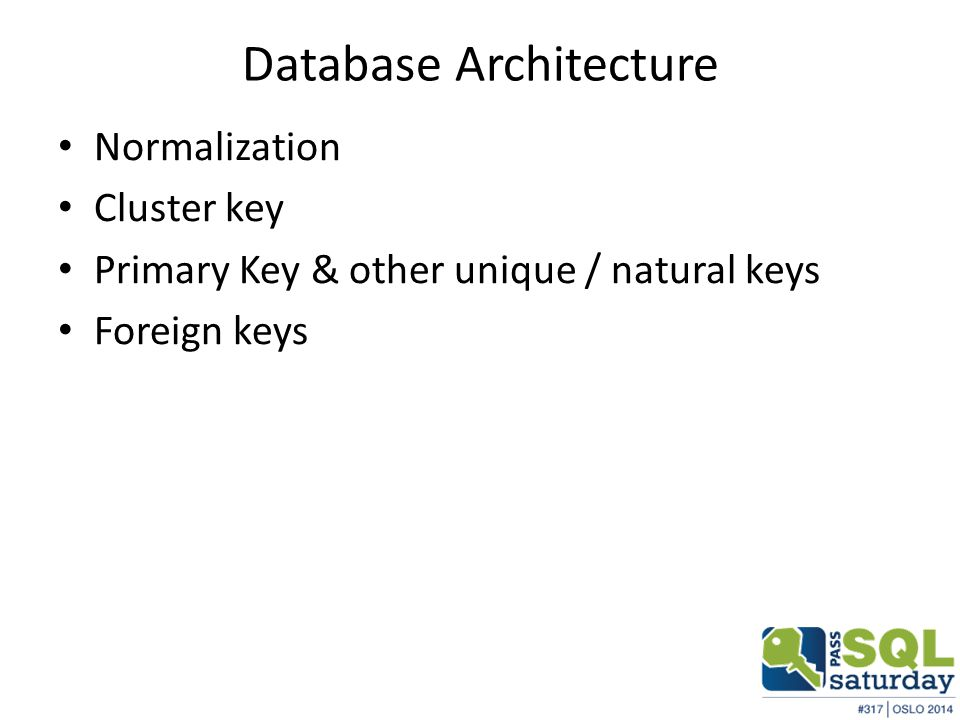 Database Architecture Normalization Cluster key Primary Key & other unique / natural keys Foreign keys
