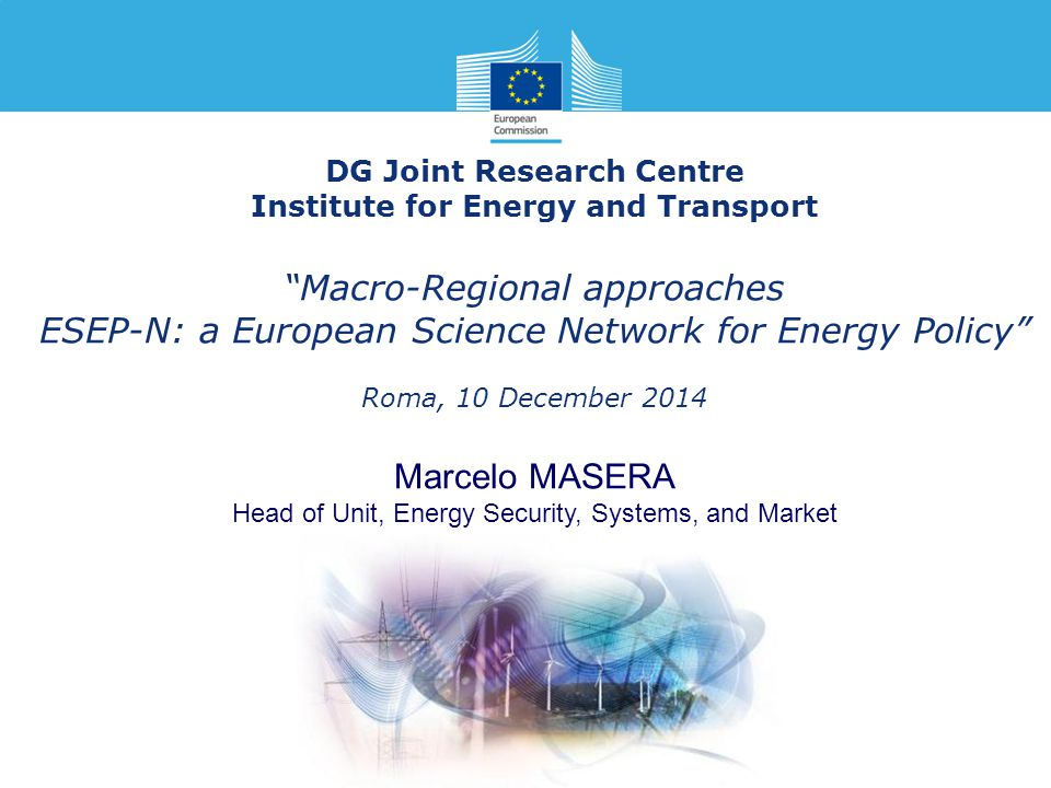 "DG Joint Research Centre Institute for Energy and Transport ""Macro-Regional approaches ESEP-N: a European Science Network for Energy Policy"" Roma, 10"