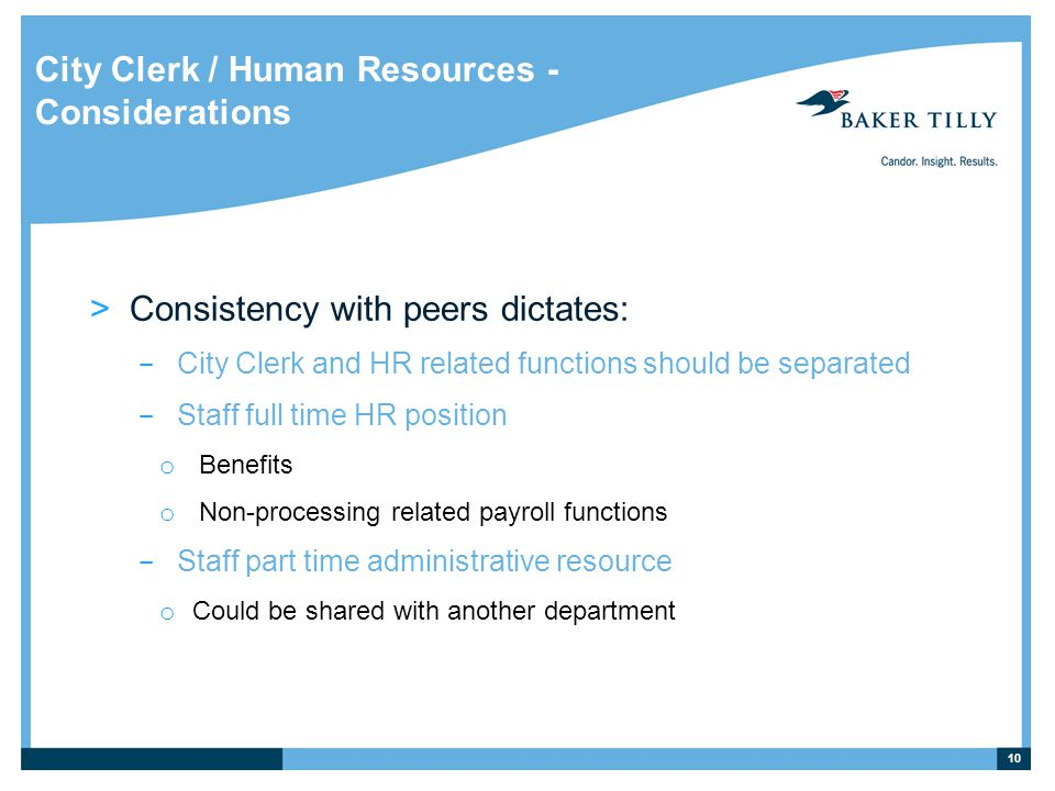City Clerk / Human Resources - Considerations >Consistency with peers dictates: ­ City Clerk and HR related functions should be separated ­ Staff full time HR position o Benefits o Non-processing related payroll functions ­ Staff part time administrative resource o Could be shared with another department 10