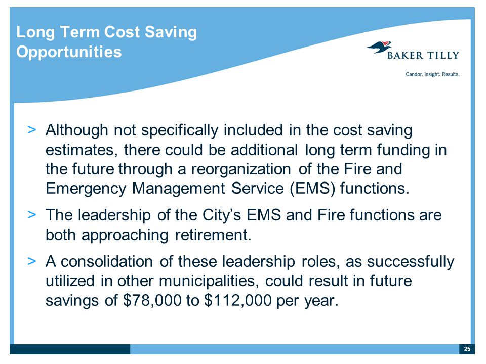 Long Term Cost Saving Opportunities >Although not specifically included in the cost saving estimates, there could be additional long term funding in the future through a reorganization of the Fire and Emergency Management Service (EMS) functions.