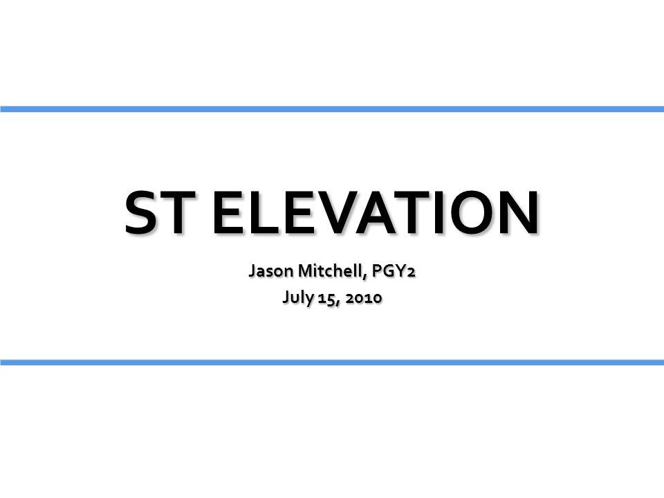 ST ELEVATION Jason Mitchell, PGY2 July 15, 2010