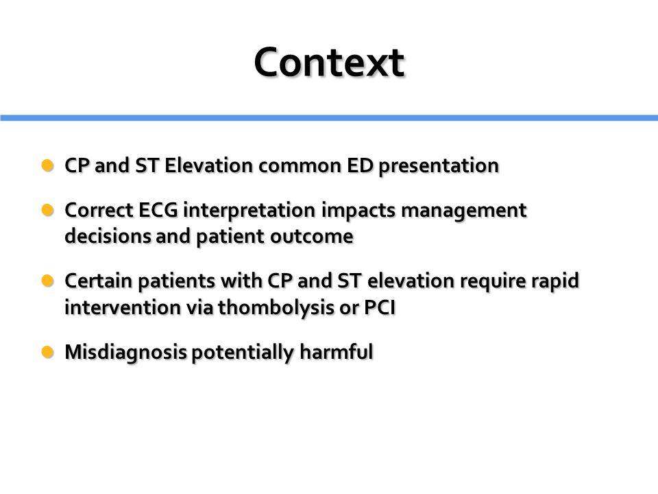 Context CP and ST Elevation common ED presentation CP and ST Elevation common ED presentation Correct ECG interpretation impacts management decisions