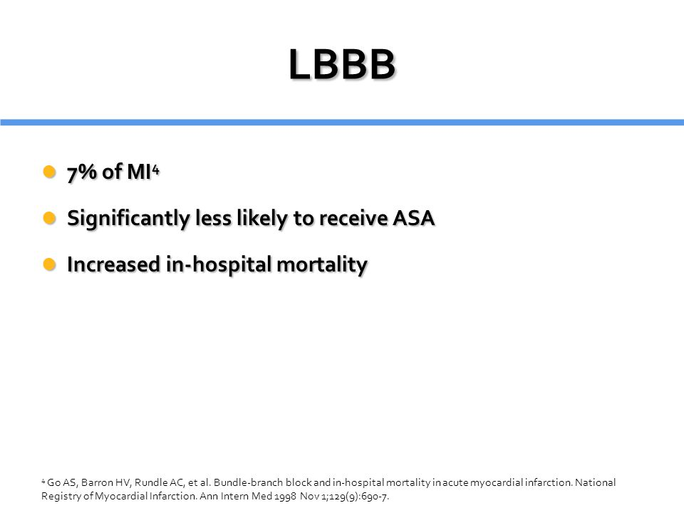 LBBB 7% of MI 4 7% of MI 4 Significantly less likely to receive ASA Significantly less likely to receive ASA Increased in-hospital mortality Increased