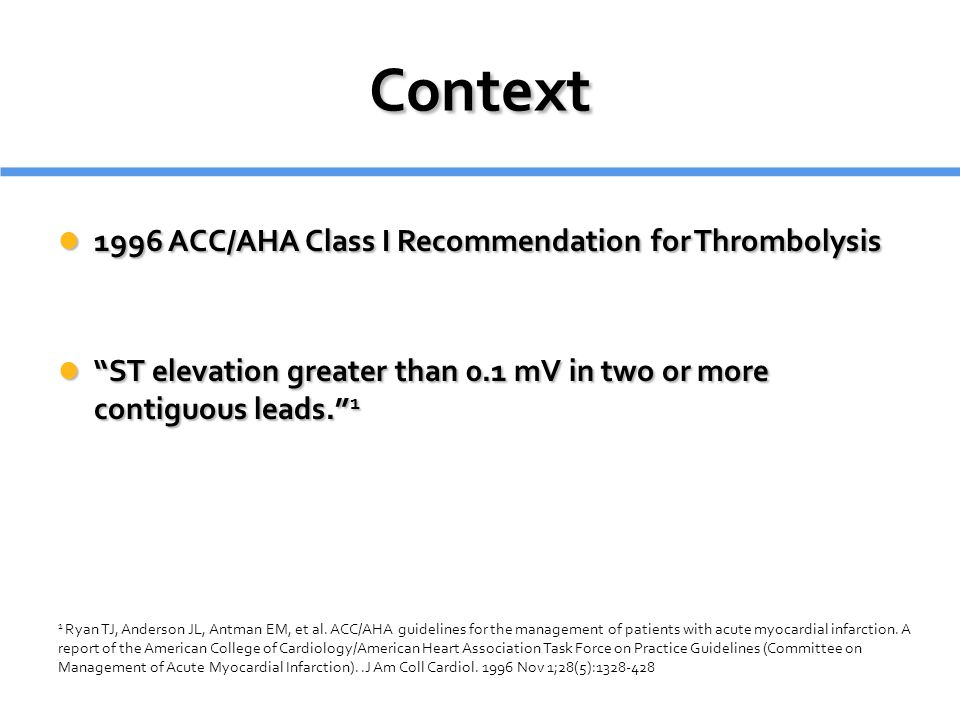 """Context 1996 ACC/AHA Class I Recommendation for Thrombolysis 1996 ACC/AHA Class I Recommendation for Thrombolysis """"ST elevation greater than 0.1 mV in"""