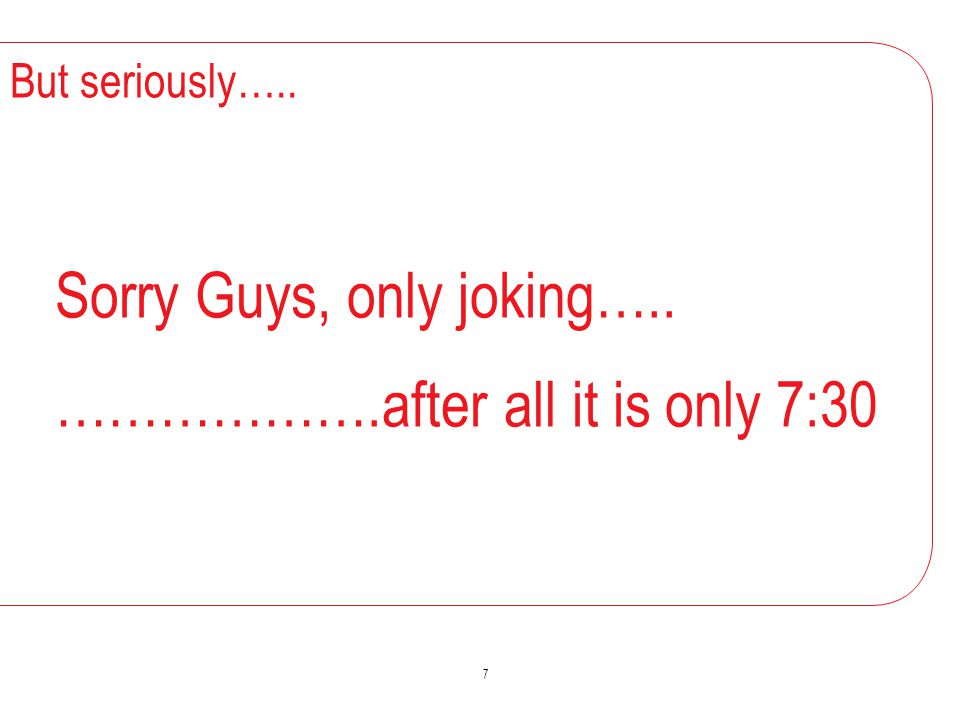But seriously….. Sorry Guys, only joking….. ……………….after all it is only 7:30 7