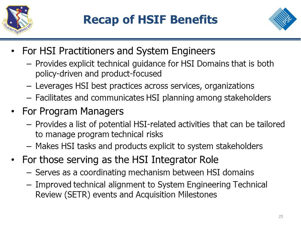 25 Recap of HSIF Benefits For HSI Practitioners and System Engineers – Provides explicit technical guidance for HSI Domains that is both policy-driven and product-focused – Leverages HSI best practices across services, organizations – Facilitates and communicates HSI planning among stakeholders For Program Managers – Provides a list of potential HSI-related activities that can be tailored to manage program technical risks – Makes HSI tasks and products explicit to system stakeholders For those serving as the HSI Integrator Role – Serves as a coordinating mechanism between HSI domains – Improved technical alignment to System Engineering Technical Review (SETR) events and Acquisition Milestones