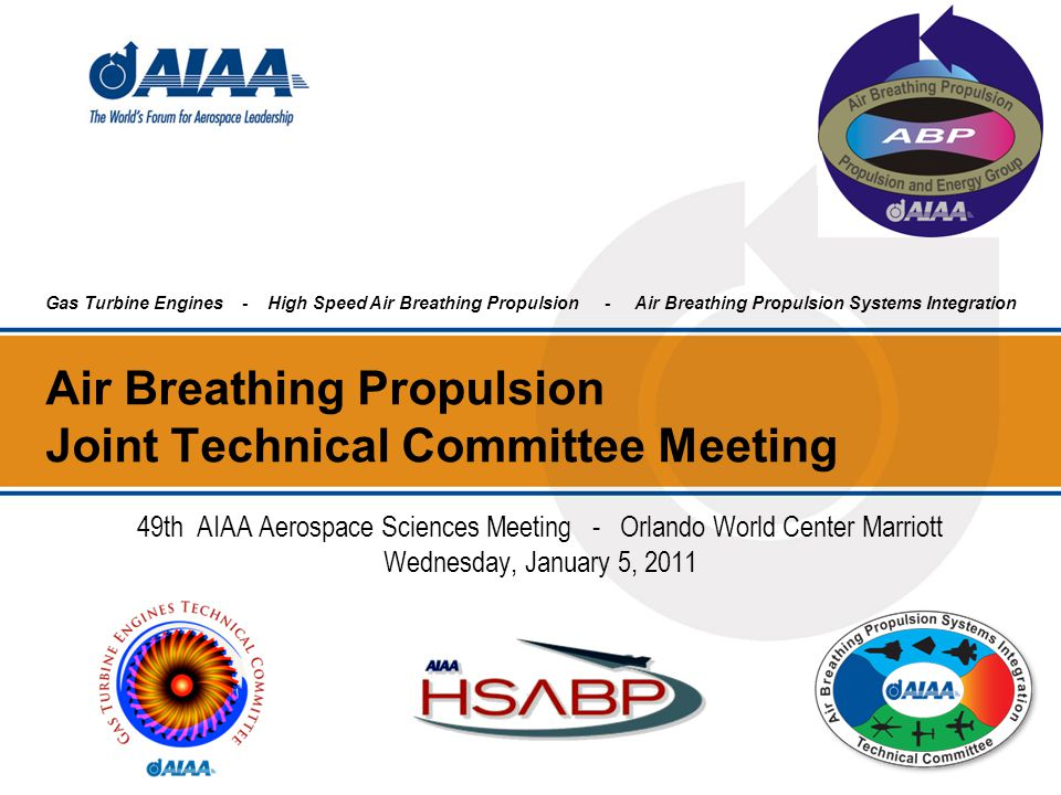 Air Breathing Propulsion Joint Technical Committee Meeting 49th AIAA Aerospace Sciences Meeting - Orlando World Center Marriott Wednesday, January 5,