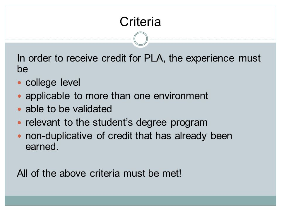 Criteria In order to receive credit for PLA, the experience must be college level applicable to more than one environment able to be validated relevan