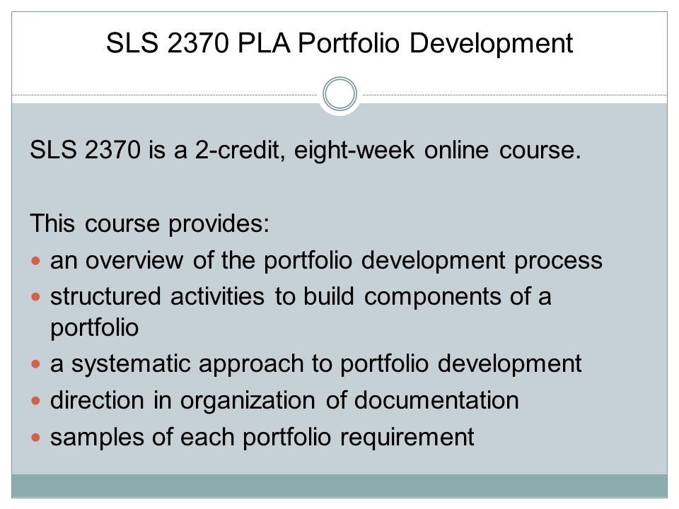 SLS 2370 PLA Portfolio Development SLS 2370 is a 2-credit, eight-week online course. This course provides: an overview of the portfolio development pr