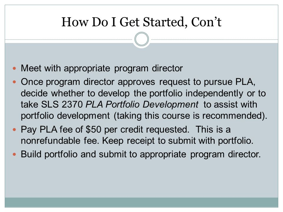 How Do I Get Started, Con't Meet with appropriate program director Once program director approves request to pursue PLA, decide whether to develop the