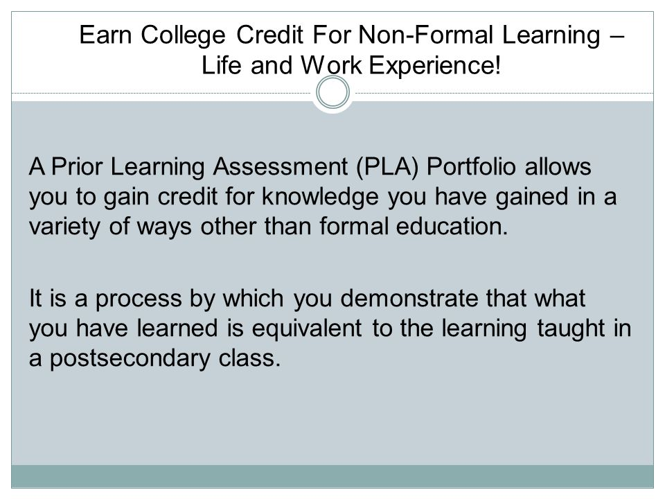 Earn College Credit For Non-Formal Learning – Life and Work Experience! A Prior Learning Assessment (PLA) Portfolio allows you to gain credit for know