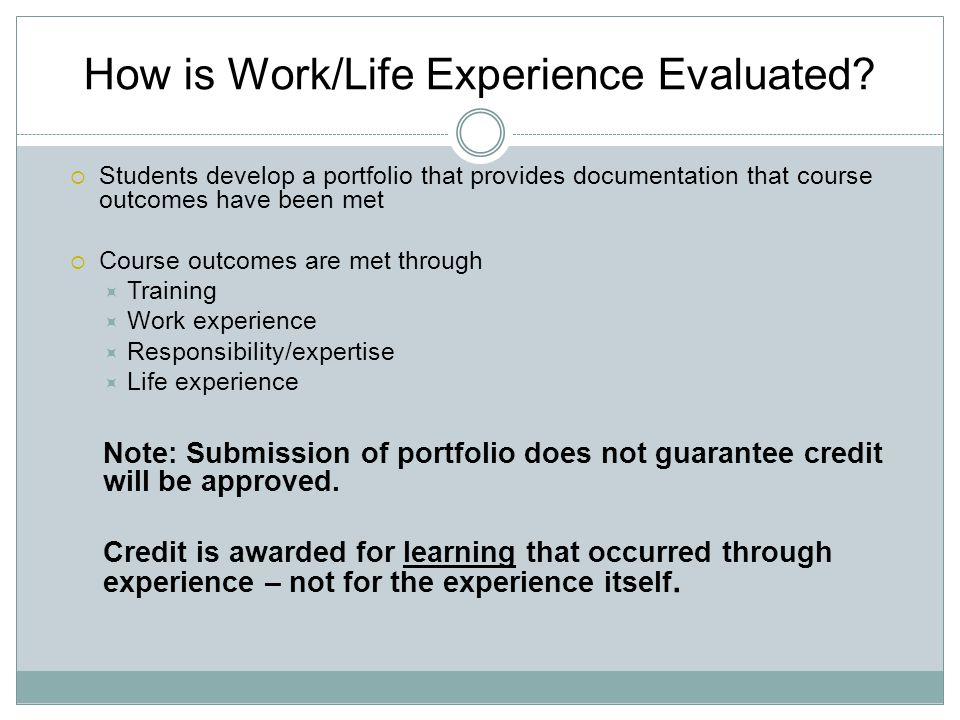How is Work/Life Experience Evaluated?  Students develop a portfolio that provides documentation that course outcomes have been met  Course outcomes