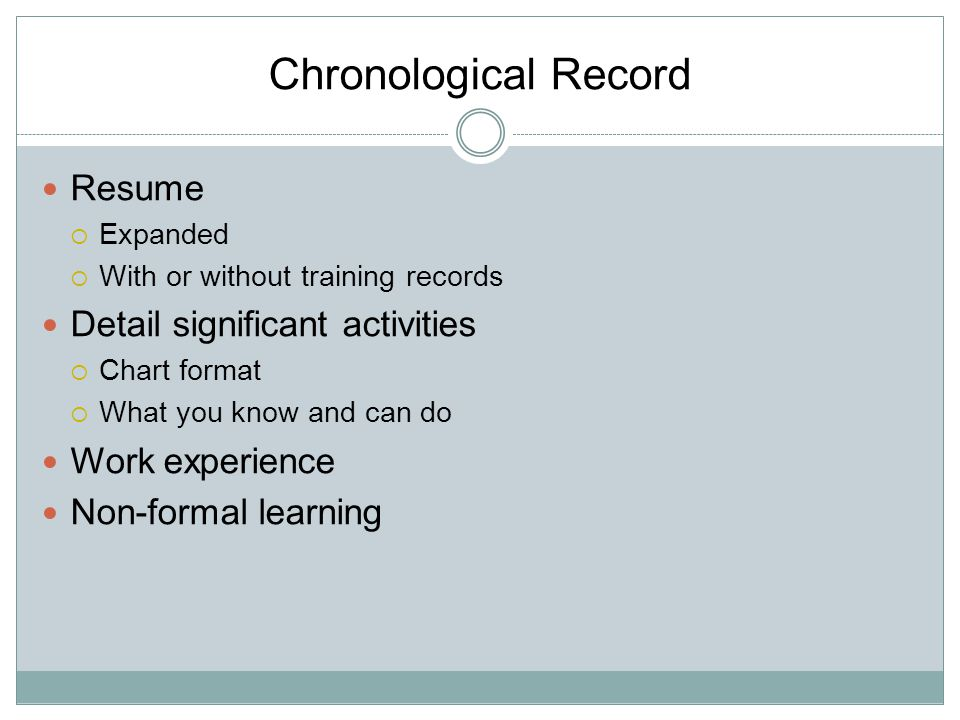 Chronological Record Resume  Expanded  With or without training records Detail significant activities  Chart format  What you know and can do Work