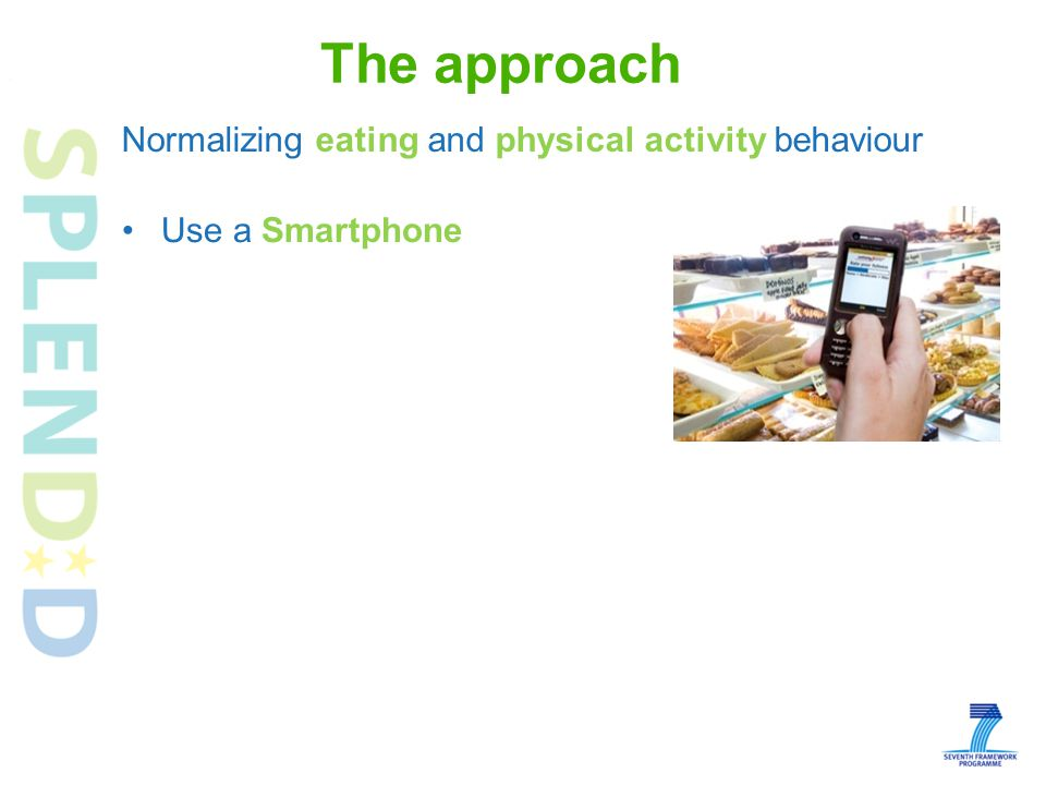 Use a Smartphone Development of a professional Portal for evaluation of measurements and personalized behavioural goal setting Development of user-friendly system for delivering behavioural feedback (real-time and report- based) to the user, based on the behavioural goal set by the health professional The approach Normalizing eating and physical activity behaviour