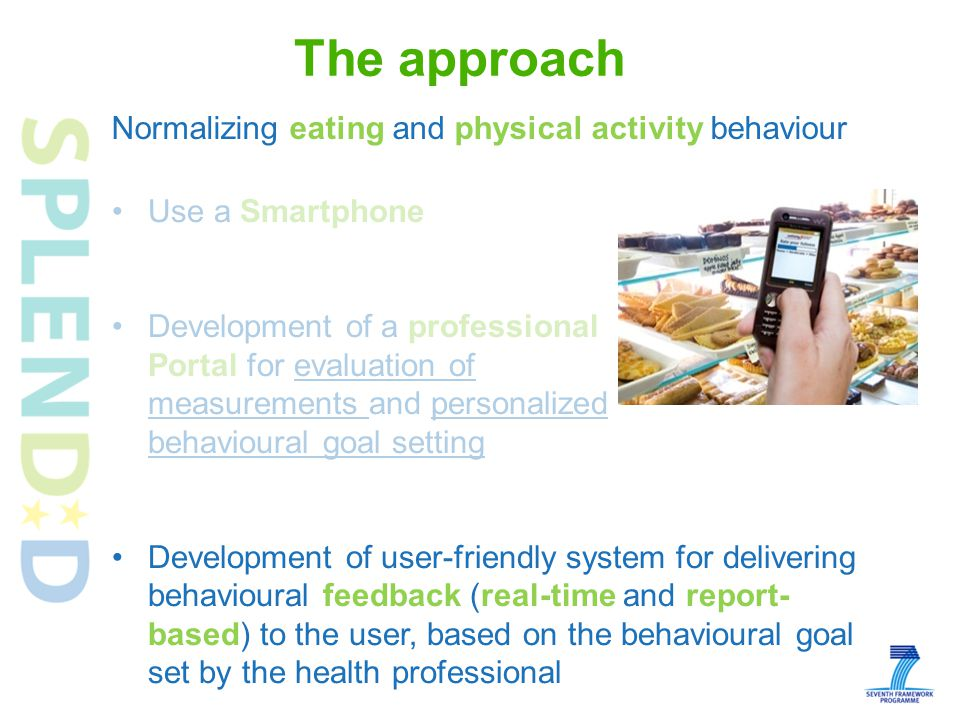 Use a Smartphone Development of a professional Portal for evaluation of measurements and personalized behavioural goal setting Development of user-friendly system for delivering behavioural feedback (real-time and report- based) to the user, based on the behavioural goal set by the health professional Normalizing eating and physical activity behaviour The approach