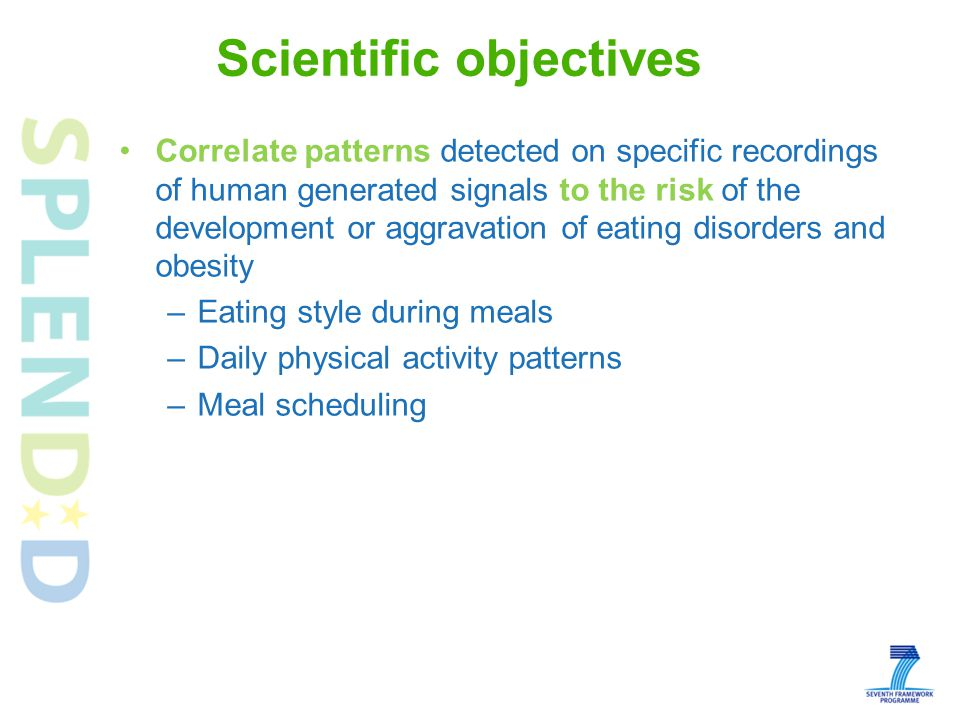 Correlate patterns detected on specific recordings of human generated signals to the risk of the development or aggravation of eating disorders and obesity –Eating style during meals –Daily physical activity patterns –Meal scheduling Automatic evaluation of how close the close the subjects are to reaching their goals –Ontology –Monitoring Scientific objectives