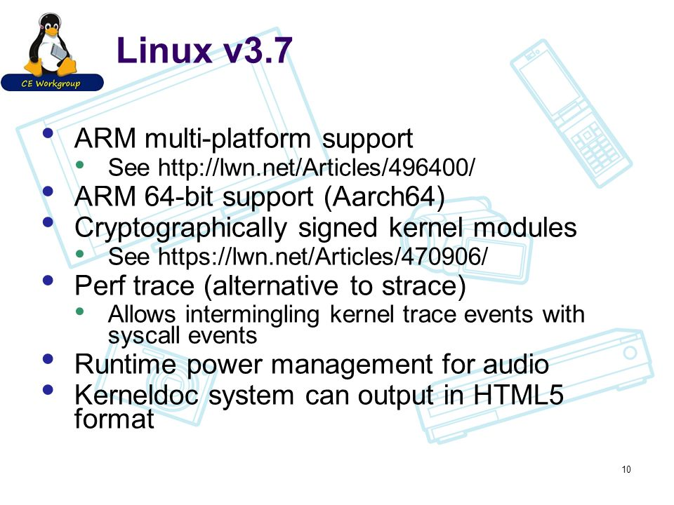 Linux v3.7 ARM multi-platform support See http://lwn.net/Articles/496400/ ARM 64-bit support (Aarch64) Cryptographically signed kernel modules See https://lwn.net/Articles/470906/ Perf trace (alternative to strace) Allows intermingling kernel trace events with syscall events Runtime power management for audio Kerneldoc system can output in HTML5 format 10