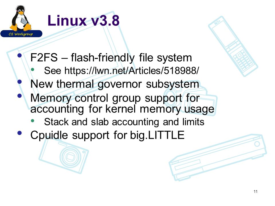 Linux v3.8 F2FS – flash-friendly file system See https://lwn.net/Articles/518988/ New thermal governor subsystem Memory control group support for accounting for kernel memory usage Stack and slab accounting and limits Cpuidle support for big.LITTLE 11