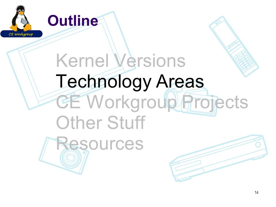 Outline Kernel Versions Technology Areas CE Workgroup Projects Other Stuff Resources 14