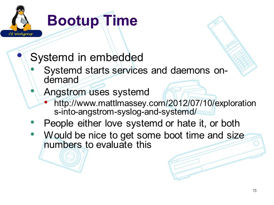 Bootup Time Systemd in embedded Systemd starts services and daemons on- demand Angstrom uses systemd http://www.mattlmassey.com/2012/07/10/exploration s-into-angstrom-syslog-and-systemd/ People either love systemd or hate it, or both Would be nice to get some boot time and size numbers to evaluate this 15