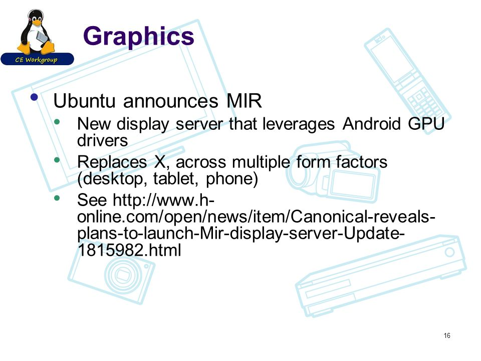 Graphics Ubuntu announces MIR New display server that leverages Android GPU drivers Replaces X, across multiple form factors (desktop, tablet, phone) See http://www.h- online.com/open/news/item/Canonical-reveals- plans-to-launch-Mir-display-server-Update- 1815982.html 16