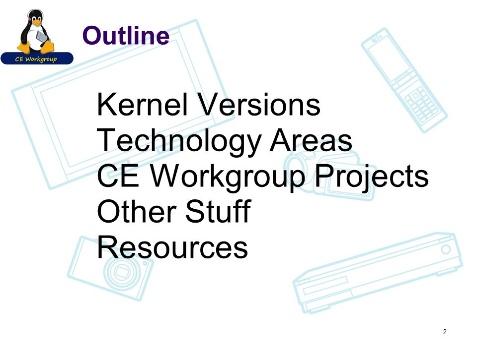 Outline Kernel Versions Technology Areas CE Workgroup Projects Other Stuff Resources 2