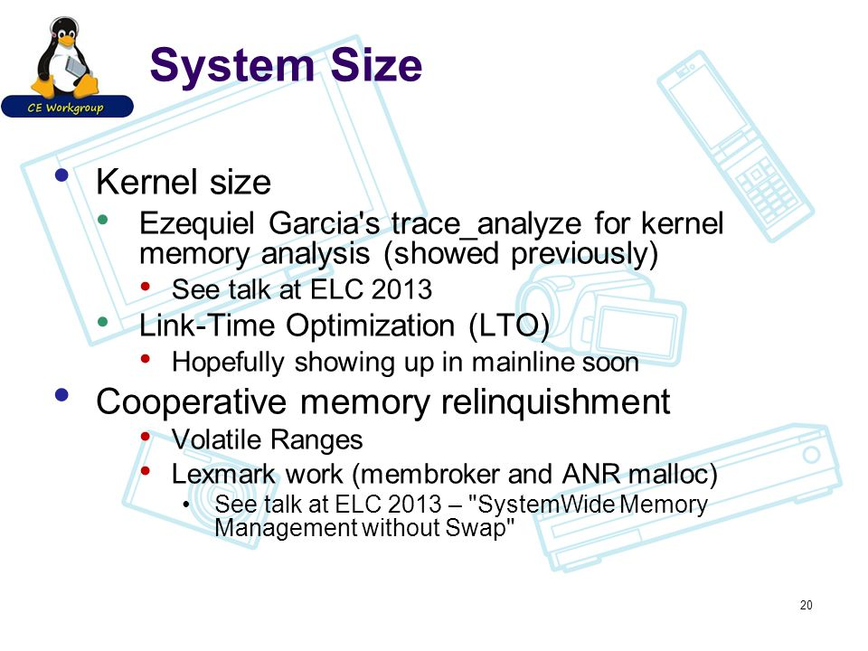 System Size Kernel size Ezequiel Garcia s trace_analyze for kernel memory analysis (showed previously) See talk at ELC 2013 Link-Time Optimization (LTO) Hopefully showing up in mainline soon Cooperative memory relinquishment Volatile Ranges Lexmark work (membroker and ANR malloc) See talk at ELC 2013 – SystemWide Memory Management without Swap 20
