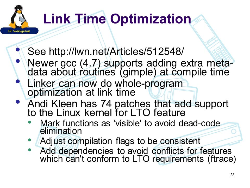 Link Time Optimization See http://lwn.net/Articles/512548/ Newer gcc (4.7) supports adding extra meta- data about routines (gimple) at compile time Linker can now do whole-program optimization at link time Andi Kleen has 74 patches that add support to the Linux kernel for LTO feature Mark functions as visible to avoid dead-code elimination Adjust compilation flags to be consistent Add dependencies to avoid conflicts for features which can t conform to LTO requirements (ftrace) 22