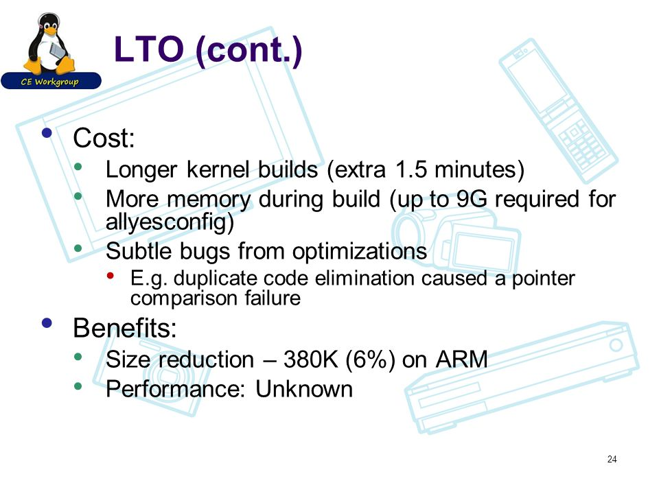 LTO (cont.) Cost: Longer kernel builds (extra 1.5 minutes) More memory during build (up to 9G required for allyesconfig) Subtle bugs from optimizations E.g.