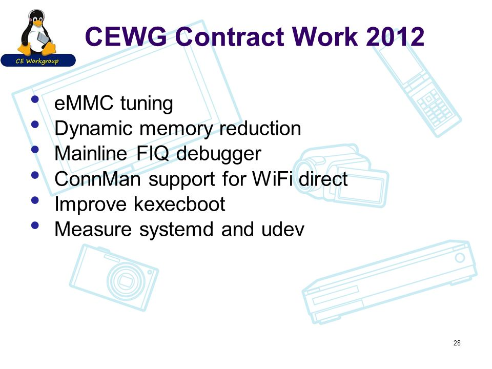 CEWG Contract Work 2012 eMMC tuning Dynamic memory reduction Mainline FIQ debugger ConnMan support for WiFi direct Improve kexecboot Measure systemd and udev 28