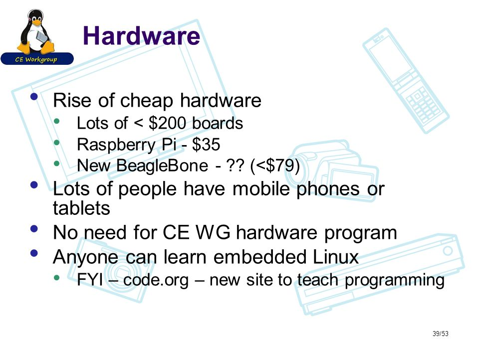 Hardware Rise of cheap hardware Lots of < $200 boards Raspberry Pi - $35 New BeagleBone - .