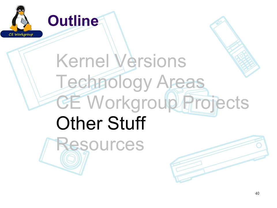 Outline Kernel Versions Technology Areas CE Workgroup Projects Other Stuff Resources 40